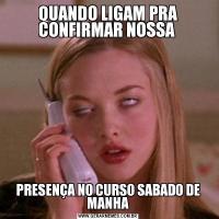 QUANDO LIGAM PRA CONFIRMAR NOSSA PRESENÇA NO CURSO SABADO DE MANHA
