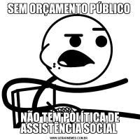 SEM ORÇAMENTO PÚBLICO NÃO TEM POLÍTICA DE ASSISTÊNCIA SOCIAL