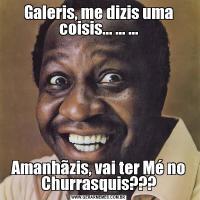 Galeris, me dizis uma coisis... ... ...Amanhãzis, vai ter Mé no Churrasquis???