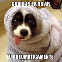 COVID 19 TA NO AREU AUTOMATICAMENTE