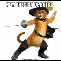 NEM PRECISA DE BOTAS.