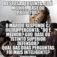 A ESPOSA PERGUNTA: OQ É MELHOR, BASE OU PROTETOR?O MARIDO RESPONDE C/ OUTRA PERGUNTA: