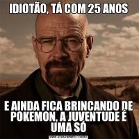 IDIOTÃO, TÁ COM 25 ANOSE AINDA FICA BRINCANDO DE POKEMON, A JUVENTUDE É UMA SÓ
