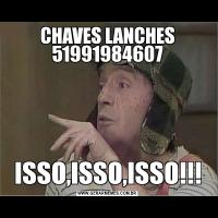 CHAVES LANCHES 51991984607ISSO,ISSO,ISSO!!!
