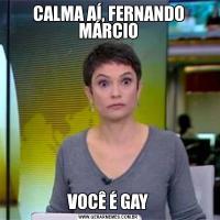CALMA AÍ, FERNANDO MÁRCIOVOCÊ É GAY