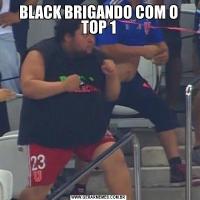 BLACK BRIGANDO COM O TOP 1