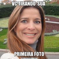 VC TIRANDO  SUA  PRIMEIRA FOTO