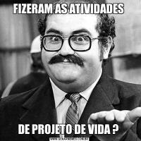FIZERAM AS ATIVIDADES DE PROJETO DE VIDA ?