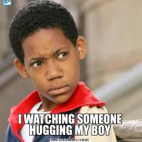 I WATCHING SOMEONE HUGGING MY BOY