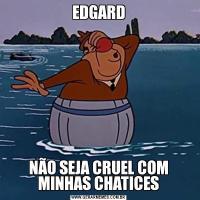 EDGARDNÃO SEJA CRUEL COM MINHAS CHATICES