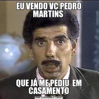 EU VENDO VC PEDRO MARTINS QUE JÁ ME PEDIU  EM CASAMENTO