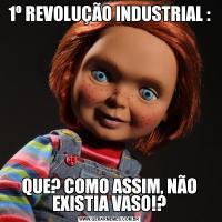 1º REVOLUÇÃO INDUSTRIAL :QUE? COMO ASSIM, NÃO EXISTIA VASO!?