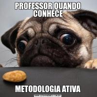 PROFESSOR QUANDO CONHECEMETODOLOGIA ATIVA