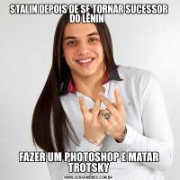 STALIN DEPOIS DE SE TORNAR SUCESSOR DO LÊNIN  FAZER UM PHOTOSHOP E MATAR TROTSKY