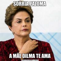 SORRIA PALOMA A MÃE DILMA TE AMA