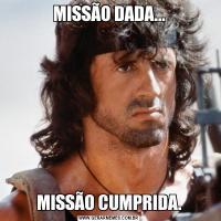 MISSÃO DADA...MISSÃO CUMPRIDA.