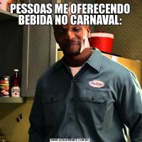 PESSOAS ME OFERECENDO BEBIDA NO CARNAVAL: