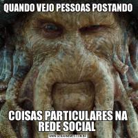 QUANDO VEJO PESSOAS POSTANDO COISAS PARTICULARES NA REDE SOCIAL