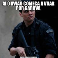 AI O AVIÃO COMEÇA A VOAR POR GARUVA