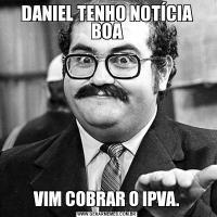 DANIEL TENHO NOTÍCIA BOAVIM COBRAR O IPVA.