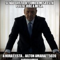 SE NÃO GOSTA DE COMO A MESA ESTÁ POSTA, VIRE A MESA.A HORA É ESTA... AILTON AMARAL - 5020