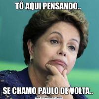TÔ AQUI PENSANDO.. SE CHAMO PAULO DE VOLTA..