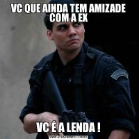 VC QUE AINDA TEM AMIZADE COM A EXVC É A LENDA !