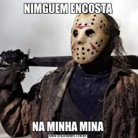 NIMGUEM ENCOSTANA MINHA MINA