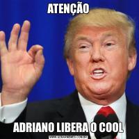 ATENÇÃOADRIANO LIBERA O COOL