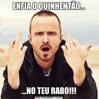 ENFIA O QUINHENTÃO......NO TEU RABO!!!
