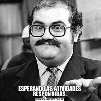ESPERANDO AS ATIVIDADES RESPONDIDAS.