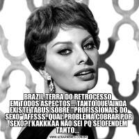 BRAZIL TERRA DO RETROCESSO  EM TODOS ASPECTOS... TANTO QUE AINDA EXISTE TABUS SOBRE