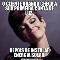 O CLIENTE QUANDO CHEGA A SUA PRIMEIRA CONTA DE LUZ .DEPOIS DE INSTALAR ENERGIA SOLAR.