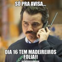 SÓ PRA AVISA...DIA 16 TEM MADEIREIROS FOLIA!!