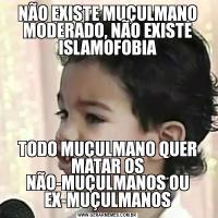 NÃO EXISTE MUÇULMANO MODERADO, NÃO EXISTE ISLAMOFOBIATODO MUÇULMANO QUER MATAR OS NÃO-MUÇULMANOS OU EX-MUÇULMANOS