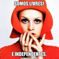 SOMOS LIVRES!E INDEPENDENTES.