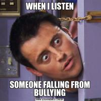 WHEN I LISTENSOMEONE FALLING FROM BULLYING
