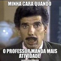 MINHA CARA QUANDO O PROFESSOR MANDA MAIS ATIVIDADE