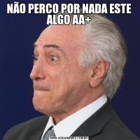 NÃO PERCO POR NADA ESTE ALGO AA+