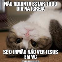 NÃO ADIANTA ESTAR TODO DIA NA IGREJASE O IRMÃO NÃO VER JESUS EM VC