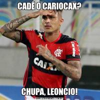 CADÊ O CARIOCAX?CHUPA, LEONCIO!