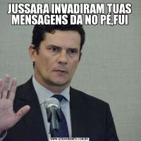JUSSARA INVADIRAM TUAS MENSAGENS DA NO PÉ,FUI