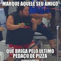 MARQUE AQUELE SEU AMIGOQUE BRIGA PELO ULTIMO PEDAÇO DE PIZZA