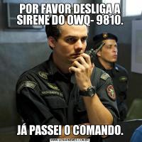 POR FAVOR DESLIGA A SIRENE DO OWQ- 9810.JÁ PASSEI O COMANDO.