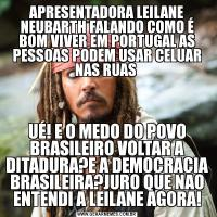 APRESENTADORA LEILANE NEUBARTH FALANDO COMO É BOM VIVER EM PORTUGAL AS PESSOAS PODEM USAR CELUAR NAS RUAS UÉ! E O MEDO DO POVO BRASILEIRO VOLTAR A DITADURA?E A DEMOCRACIA BRASILEIRA?JURO QUE NAO ENTENDI A LEILANE AGORA!