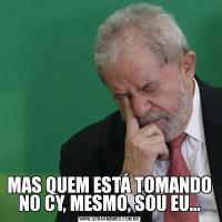 MAS QUEM ESTÁ TOMANDO NO CY, MESMO, SOU EU...