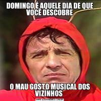 DOMINGO É AQUELE DIA DE QUE VOCÊ DESCOBREO MAU GOSTO MUSICAL DOS VIZINHOS