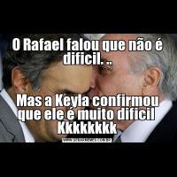 O Rafael falou que não é dificil. ..Mas a Keyla confirmou que ele é muito dificil  Kkkkkkkk