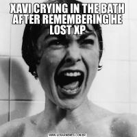 XAVI CRYING IN THE BATH AFTER REMEMBERING HE LOST XP