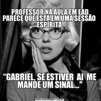 """PROFESSOR NA AULA EM EAD PARECE QUE ESTÁ EM UMA SESSÃO  ESPÍRITA """"GABRIEL, SE ESTIVER  AI  ME MANDE UM SINAL..."""